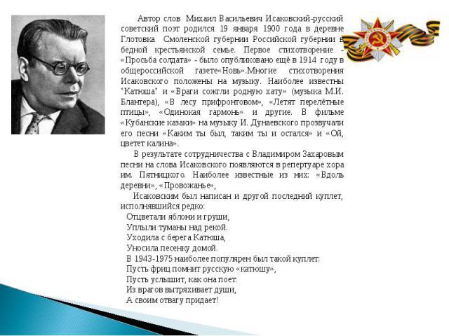 Автор слов Михаил Васильевич Исаковский-русский советский поэт родился 19 января 1900 года в деревне Глотовка Смоленской губернии Российской губернии в бедной крестьянской семье. Первое стихотворение - «Просьба солдата» - было опубликовано ещё в 191…