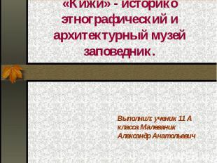 «Кижи» - историко этнографический и архитектурный музей заповедник. Выполнил: уч