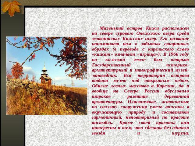 Маленький остров Кижи расположен на севере сурового Онежского озера среди живописных Кижских шхер. Его название напоминает нам о забытых старинных обрядах (в переводе с карельского слово «кижат» означает «игрища»). В 1966 году на кижской земле был о…