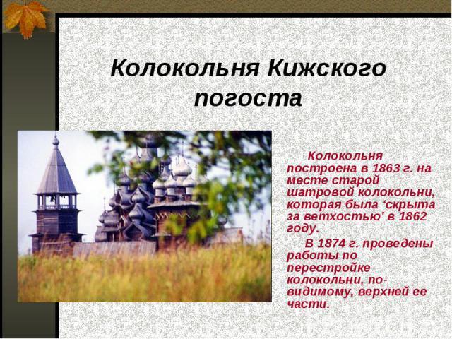 Колокольня Кижского погоста Колокольня построена в 1863 г. на месте старой шатровой колокольни, которая была 'скрыта за ветхостью' в 1862 году. В 1874 г. проведены работы по перестройке колокольни, по-видимому, верхней ее части.