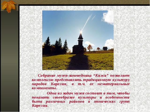 """Собрание музея-заповедника """"Кижи"""" позволяет комплексно представлять традиционную культуру народов Карелии, в т.ч. ее нематериальные компоненты.Одна из задач музея состоит в том, чтобы показать своеобразие культуры и особенности быта различных районо…"""