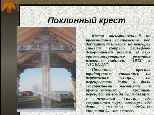 """Поклонный крест Крест восьмиконечный на бревенчатом постаменте под двускатным навесом на четырех столбах. Покрыт рельефной декоративной резьбой. В двух орнаментированных розетках имеются надписи: """"1812″ и """"ПОБЕДА"""". Поклонные кресты традиционно стави…"""