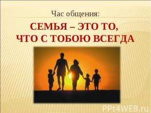 Час общения: Семья – это то, что с тобою всегда