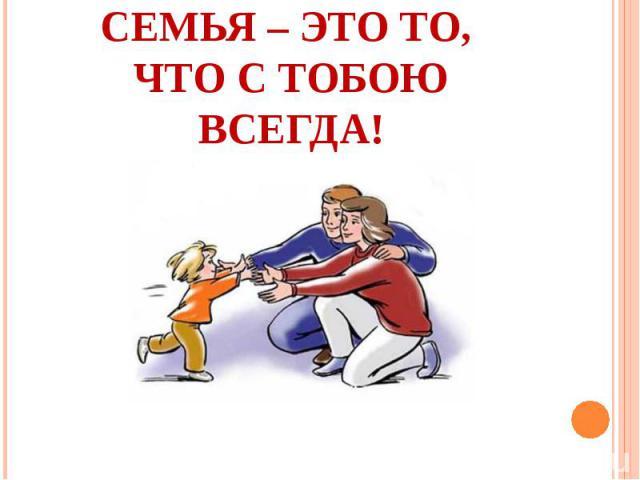 Семья – это то, что с тобою всегда!