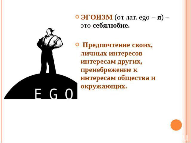 ЭГОИЗМ (от лат. ego – я) – это себялюбие. Предпочтение своих, личных интересов интересам других, пренебрежение к интересам общества и окружающих.