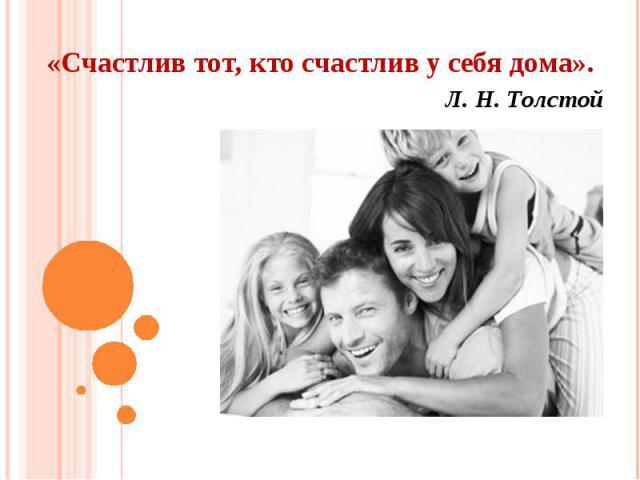 «Счастлив тот, кто счастлив у себя дома».Л. Н. Толстой
