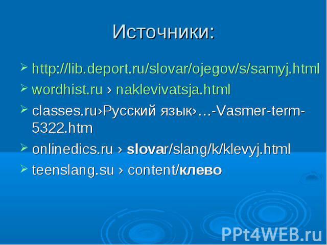 Источники: http://lib.deport.ru/slovar/ojegov/s/samyj.htmlwordhist.ru › naklevivatsja.html classes.ru›Русский язык›…-Vasmer-term-5322.htm onlinedics.ru › slovar/slang/k/klevyj.html teenslang.su › content/клево