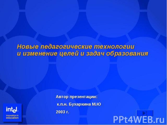 Новые педагогические технологиии изменение целей и задач образования Автор презентации: к.п.н. Бухаркина М.Ю2003 г.