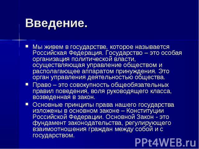 Введение. Мы живем в государстве, которое называется Российская Федерация. Государство – это особая организация политической власти, осуществляющая управление обществом и располагающее аппаратом принуждения. Это орган управления деятельностью общест…