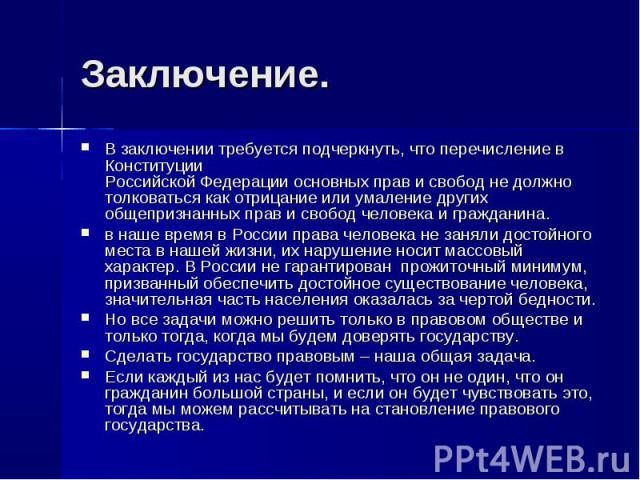 Заключение. В заключении требуется подчеркнуть, что перечисление в КонституцииРоссийской Федерации основных прав и свобод не должно толковаться как отрицание или умаление других общепризнанных прав и свобод человека и гражданина. в наше время в Росс…