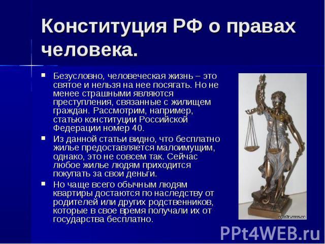 Конституция РФ о правах человека. Безусловно, человеческая жизнь – это святое и нельзя на нее посягать. Но не менее страшными являются преступления, связанные с жилищем граждан. Рассмотрим, например, статью конституции Российской Федерации номер 40.…