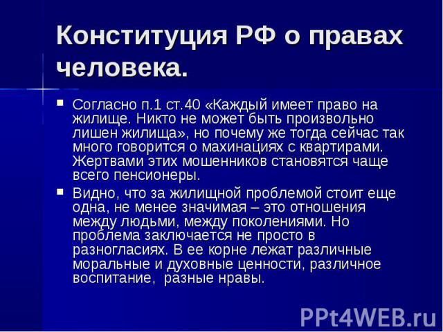 Конституция РФ о правах человека. Согласно п.1 ст.40 «Каждый имеет право на жилище. Никто не может быть произвольно лишен жилища», но почему же тогда сейчас так много говорится о махинациях с квартирами. Жертвами этих мошенников становятся чаще всег…