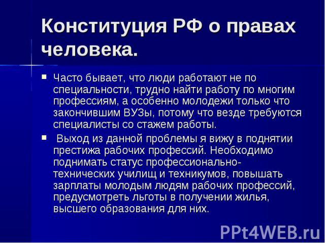 Конституция РФ о правах человека. Часто бывает, что люди работают не по специальности, трудно найти работу по многим профессиям, а особенно молодежи только что закончившим ВУЗы, потому что везде требуются специалисты со стажем работы. Выход из данно…