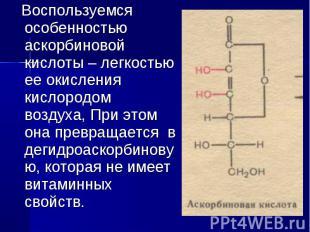 Воспользуемся особенностью аскорбиновой кислоты – легкостью ее окисления кислоро