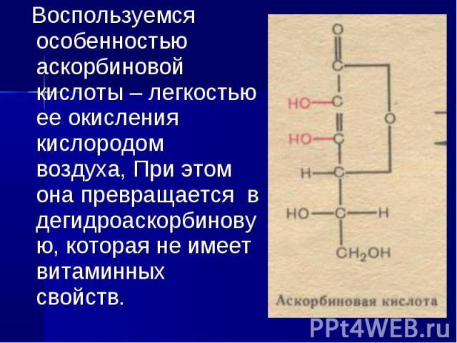 Воспользуемся особенностью аскорбиновой кислоты – легкостью ее окисления кислородом воздуха, При этом она превращается в дегидроаскорбиновую, которая не имеет витаминных свойств.