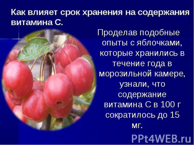Как влияет срок хранения на содержания витамина С. Проделав подобные опыты с яблочками, которые хранились в течение года в морозильной камере, узнали, что содержание витамина С в 100 г сократилось до 15 мг.