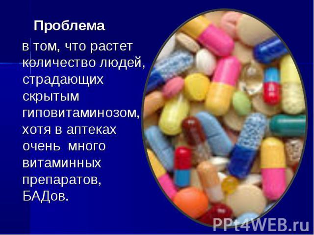 Проблема в том, что растет количество людей, страдающих скрытым гиповитаминозом, хотя в аптеках очень много витаминных препаратов, БАДов.