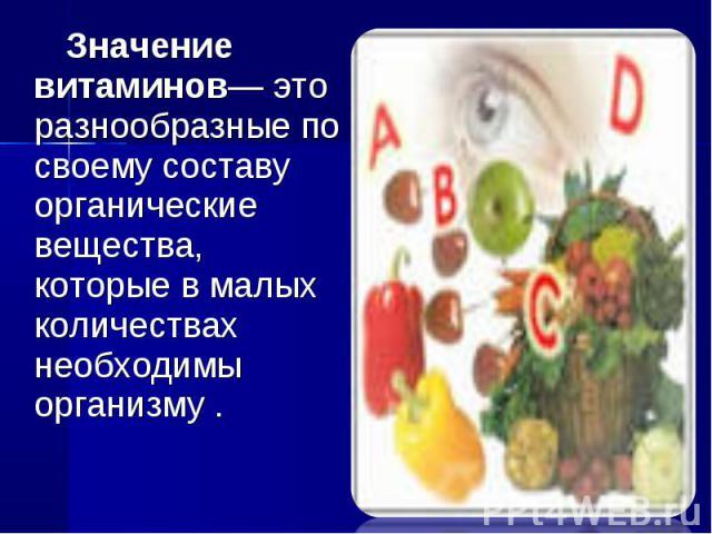 Значение витаминов— это разнообразные по своему составу органические вещества, которые в малых количествах необходимы организму .
