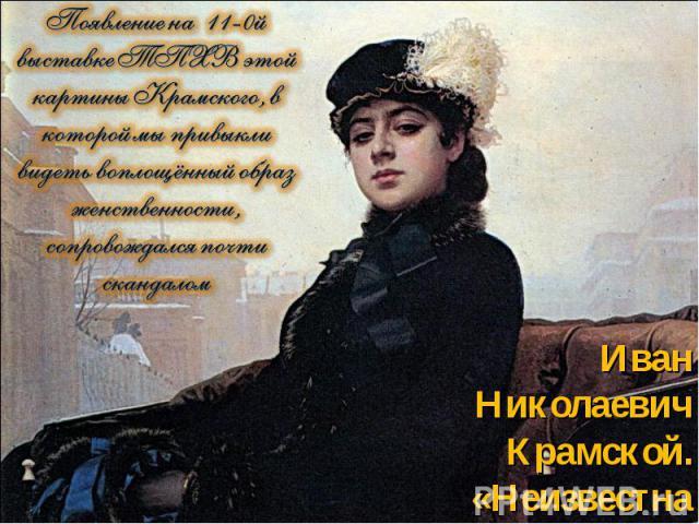 Появление на 11-0й выставке ТПХВ этой картины Крамского, в которой мы привыкли видеть воплощённый образ женственности, сопровождался почти скандаломИван Николаевич Крамской. «Неизвестная»,1883, ГТГ