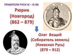 Правители Руси IX – XI вв Рюрик (Новгород) (862 – 879)Олег Вещий (Собиратель зем