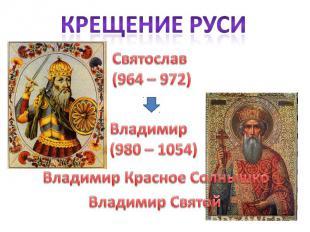 Крещение Руси Святослав(964 – 972)Владимир(980 – 1054)Владимир Красное СолнышкоВ