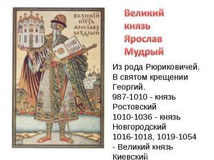 Великий князь Ярослав Из рода Рюриковичей.В святом крещении Георгий.987-1010 - к