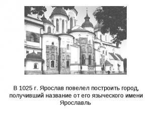 В 1025 г. Ярослав повелел построить город, получивший название от его языческого