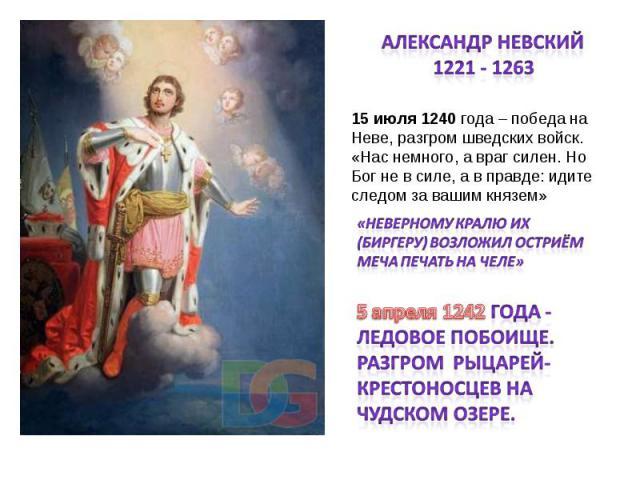Александр Невский1221 - 1263 15 июля 1240 года – победа на Неве, разгром шведских войск.«Нас немного, а враг силен. Но Бог не в силе, а в правде: идите следом за вашим князем»«Неверному кралю их (Биргеру) возложил остриём меча печать на челе»5 апрел…
