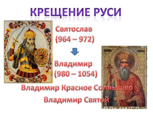 Крещение Руси Святослав(964 – 972)Владимир(980 – 1054)Владимир Красное СолнышкоВладимир Святой