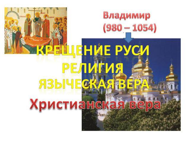 Владимир(980 – 1054) Крещение РусиРелигияЯзыческая вераХристианская вера