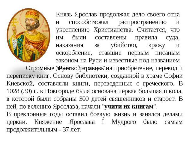 Князь Ярослав продолжал дело своего отца и способствовал распространению и укреплению Христианства. Считается, что им были составлены правила суда, наказания за убийство, кражу и оскорбление, ставшие первым писаным законом на Руси и известные под на…