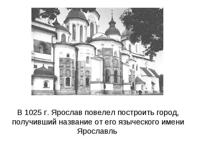 В 1025 г. Ярослав повелел построить город, получивший название от его языческого имени Ярославль