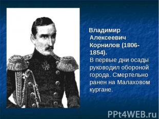 Владимир Алексеевич Корнилов (1806-1854).В первые дни осады руководил обороной г