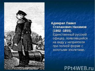 Адмирал Павел Степанович Нахимов (1802 -1855). Единственный русский офицер, поя