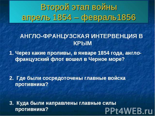 Второй этап войныапрель 1854 – февраль1856 АНГЛО-ФРАНЦУЗСКАЯ ИНТЕРВЕНЦИЯ В КРЫМЧерез какие проливы, в январе 1854 года, англо-французский флот вошел в Черное море?2. Где были сосредоточены главные войска противника?3. Куда были направлены главные си…