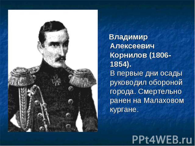 Владимир Алексеевич Корнилов (1806-1854).В первые дни осады руководил обороной города. Смертельно ранен на Малаховом кургане.