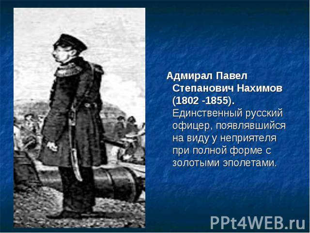 Адмирал Павел Степанович Нахимов (1802 -1855). Единственный русский офицер, появлявшийся на виду у неприятеля при полной форме с золотыми эполетами.