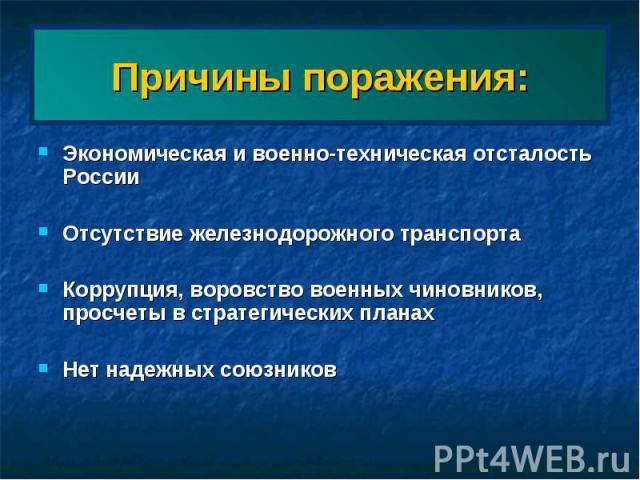 Причины поражения: Экономическая и военно-техническая отсталость России Отсутствие железнодорожного транспортаКоррупция, воровство военных чиновников, просчеты в стратегических планахНет надежных союзников