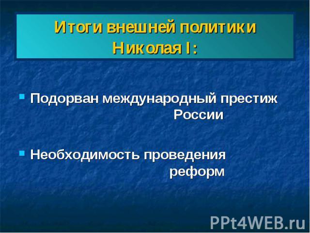 Итоги внешней политики Николая I: Подорван международный престиж РоссииНеобходимость проведения реформ