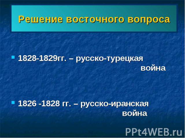 Решение восточного вопроса 1828-1829гг. – русско-турецкая война1826 -1828 гг. – русско-иранская война