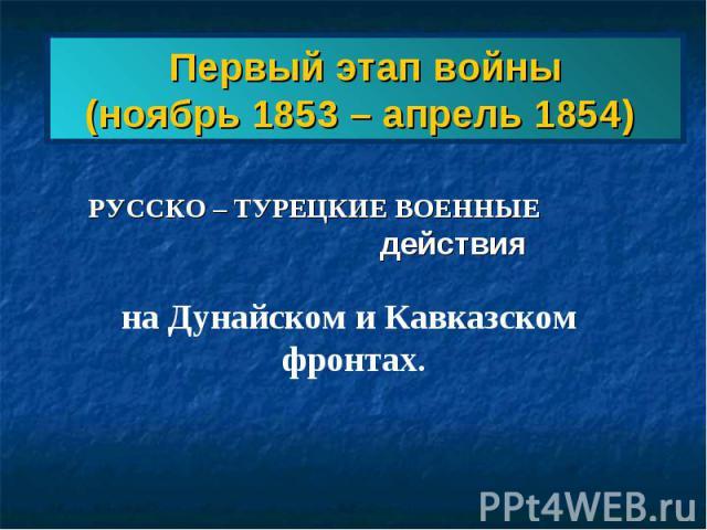 Первый этап войны(ноябрь 1853 – апрель 1854) РУССКО – ТУРЕЦКИЕ ВОЕННЫЕ действия на Дунайском и Кавказском фронтах.