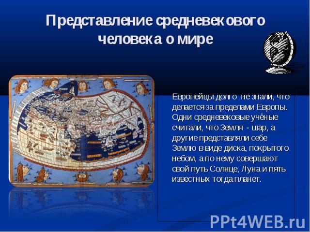 Представление средневекового человека о мире Европейцы долго не знали, что делается за пределами Европы. Одни средневековые учёные считали, что Земля - шар, а другие представляли себе Землю в виде диска, покрытого небом, а по нему совершают свой пут…