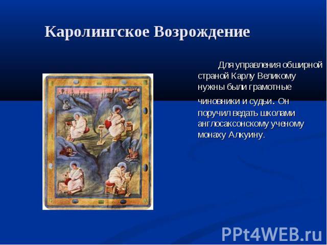 Каролингское Возрождение Для управления обширной страной Карлу Великому нужны были грамотные чиновники и судьи. Он поручил ведать школами англосаксонскому ученому монаху Алкуину.