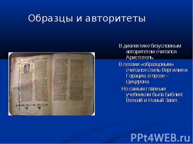 Образцы и авторитеты В диалектике безусловным авторитетом считался Аристотель. В поэзии «образцовым» считался стиль Вергилия и Горация, в прозе – Цицерона. Но самым главным учебником была Библия: Ветхий и Новый Завет.