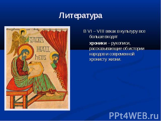 Литература В VI – VIII веках в культуру все больше входят хроники – рукописи, рассказывающие об истории народов и современной хронисту жизни.