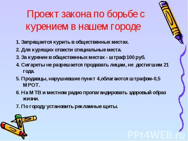Проект закона по борьбе с курением в нашем городе 1. Запрещается курить в общественных местах.2. Для курящих отвести специальные места.3. За курение в общественных местах - штраф 100 руб.4. Сигареты не разрешается продавать лицам, не достигшим 21 го…