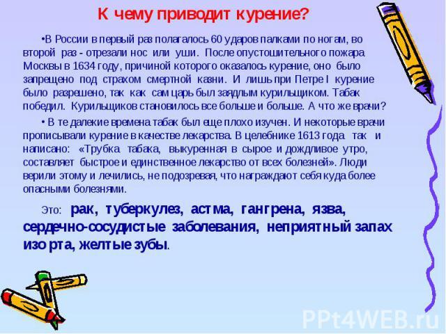 К чему приводит курение? В России в первый раз полагалось 60 ударов палками по ногам, во второй раз - отрезали нос или уши. После опустошительного пожара Москвы в 1634 году, причиной которого оказалось курение, оно было запрещено под страхом смертно…