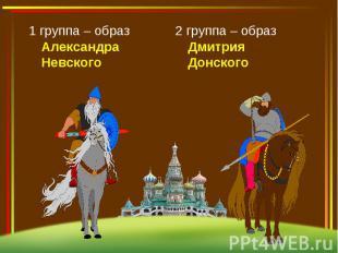 1 группа – образ Александра Невского2 группа – образ Дмитрия Донского