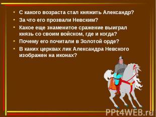 С какого возраста стал княжить Александр?За что его прозвали Невским?Какое еще з