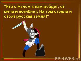 """""""Кто с мечом к нам войдет, от меча и погибнет. На том стояла и стоит русская зем"""